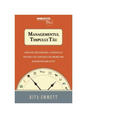 Managementul timpului tau. Ghid de gestionare a stresului pentru cei coplesiti de probleme si responsabilitati - Rita Emmett