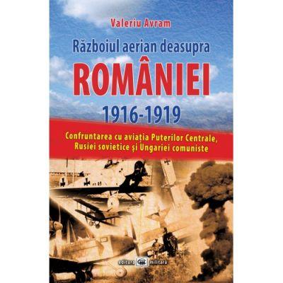 Razboiul aerian deasupra Romaniei 1916–1919: confruntarea cu aviatia Puterilor Centrale, Rusiei sovietice si Ungariei comuniste