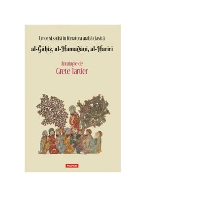 Umor si satira in literatura araba clasica. al-Gahiz, al-Hamadani, al-Hariri. Antologie - Grete Tartler