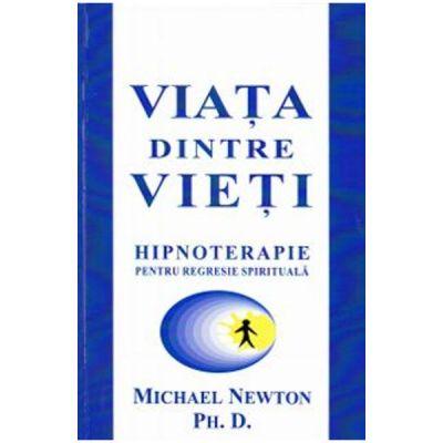 Viata dintre vieti. Hipnoterapie pentru regresie spirituala (Michael Newton)