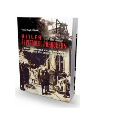 Hitler si petrolul prahovean. Zona strategica Valea Prahovei in perioada celui de-al doilea razboi mondial - Vasile Virgil Coman