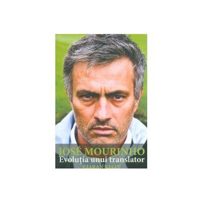 Jose Mourinho. Evolutia unui translator - Ciaran Kelly