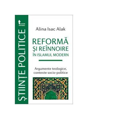 Reforma si reinnoire în Islamul modern. Argumente teologice, contexte socio-politice - Alina Isac Alak
