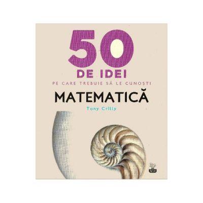 50 de idei pe care trebuie sa le cunosti. Matematica - Tony Crilly