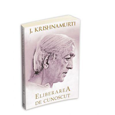 Eliberarea de cunoscut - Jiddu Krishnamurti