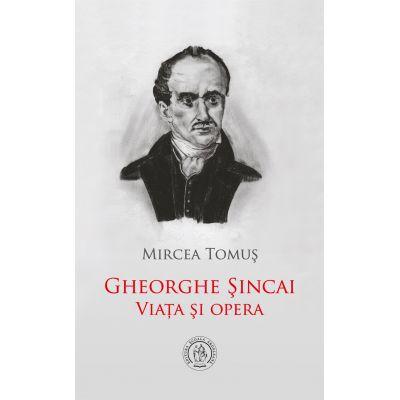 Gheorghe Sincai. Viata si opera - Mircea Tomus