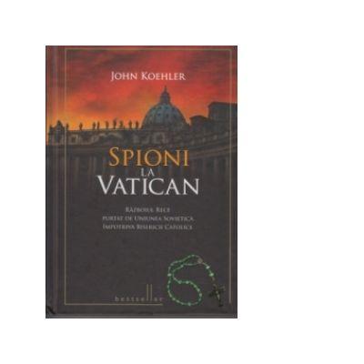 Spioni la Vatican. Razboiul rece purtat de Uniunea Sovietica impotriva Bisericii Catolice - John Koehler