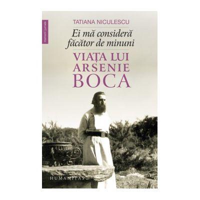Ei ma considera facator de minuni. Viata lui Arsenie Boca - Tatiana Niculescu