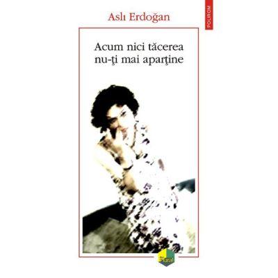 Acum nici tacerea nu-ti mai apartine - Asli Erdogan