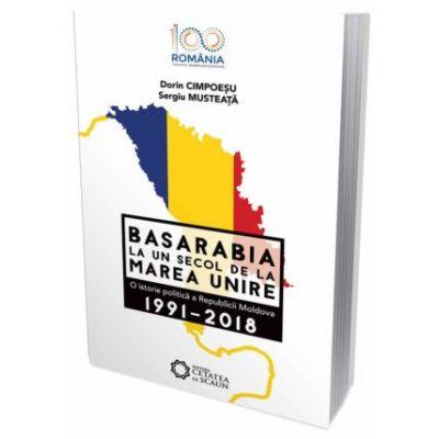 Basarabia la un secol de la marea unire. O istorie politica a Republicii Moldova (1991-2018) - Dorin Cimpoesu, Sergiu Musteata