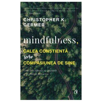Mindfulness, calea constienta spre compasiunea de sine - Christopher K. Germer