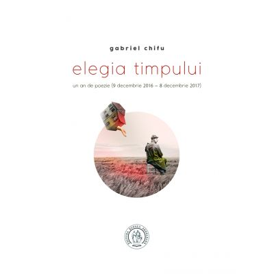 Elegia timpului. Un an de poezie (9 decembrie 2016 - 8 decembrie 2017) - Gabriel Chifu