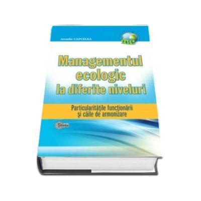 Managementul ecologic la diferite niveluri. Particularităţile funcţionării şi căile de armonizare