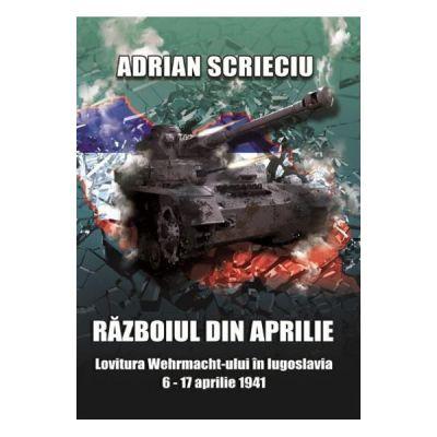 Razboiul din aprilie. Lovitura Wehrmacht-ului in Iugoslavia 6-17 aprilie 1941 - Adrian Scrieciu