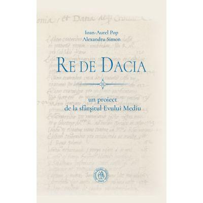 Re de Dacia. Un proiect de la sfarsitul Evului Mediu - Ioan-Aurel Pop, Alexandru Simon