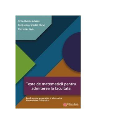 Teste de matematica pentru admiterea la facultate - Facultatea de Matematica si Informatica Universitatea Politehnica - Finta Ovidiu Adrian
