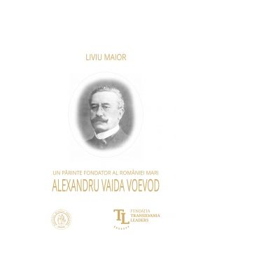 Un parinte fondator al Romaniei Mari. Alexandru Vaida Voevod - Liviu Maior