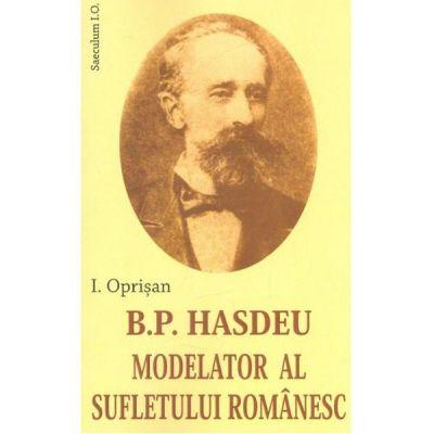 B. P. Hasdeu modelator al sufletului romanesc - I. Oprisan