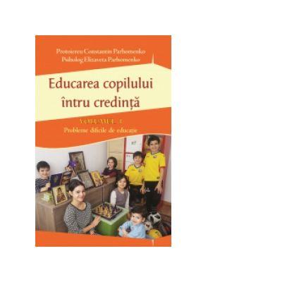 Educarea copilului întru credinta. Probleme dificile de educatie (volumul I) - Pr Constantin Parhomenko, Elizaveta Parhomenko