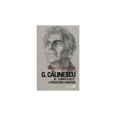 G. Calinescu si complexele literaturii romane - Mircea Martin