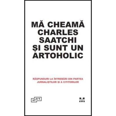 Ma cheama Charles Saatchi si sunt un artoholic. Raspunsuri la intrebari din partea jurnalistilor si a cititorilor - Charles Saatchi