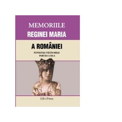 MEMORIILE REGINEI MARIA A ROMANIEI Povestea vietii mele. Partea III