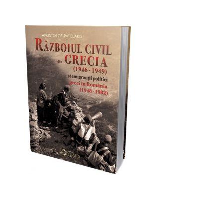 Razboiul civil din Grecia 1946 - 1949 si emigrantii politici greci in Romania 1948 - 1982 - Apostolos Patelakis