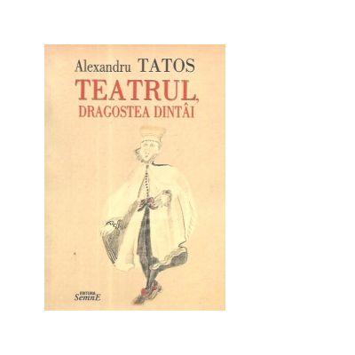 Teatrul, dragostea dintai - Alexandru Tatos
