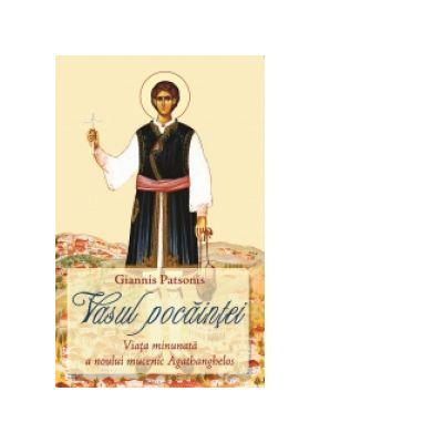 Vasul pocaintei. Viata minunata a noului mucenic Agathanghelos - Giannis Patsonis