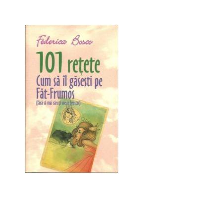 101 Retete Cum Sa Il Gasesti Pe Fat-Frumos (fara sa mai saruti vreun broscoi) - Federica Bosco