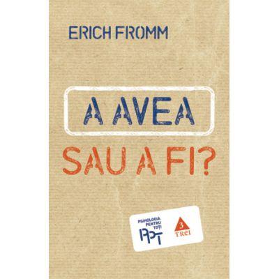 A AVEA sau A FI? - Erich Fromm. Traducere de Octavian Cocos