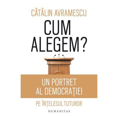Cum alegem? Un portret al democratiei pe intelesul tuturor - Catalin Avramescu