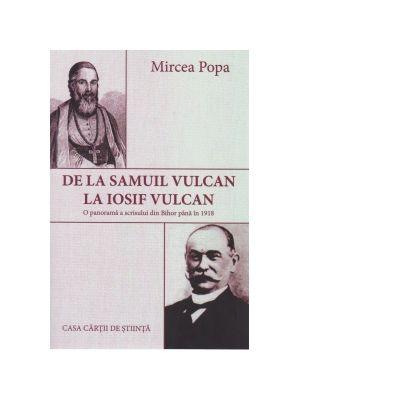 De la Samuil Vulcan la Iosif Vulcan. O panorama a scrisului din Bihor pana in 1918 - Mircea Popa