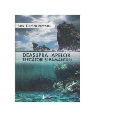 Deasupra apelor, trecatori si pamanturi - Radu Ilarion Munteanu