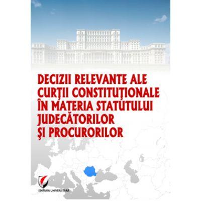 Decizii relevante ale Curtii Constitutionale in materia statutului judecatorilor si procurorilor - Dragos Calin