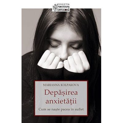 Depasirea anxietatii. Cum se naste pacea in suflet - Marianna Kolpakova