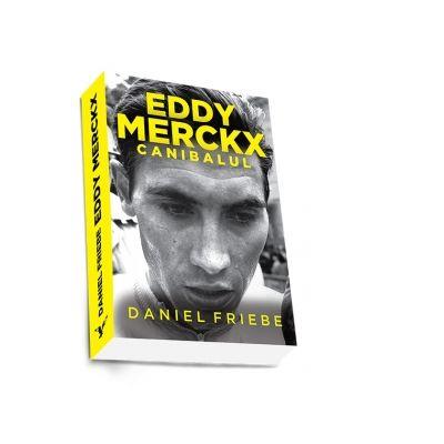 Eddy Merckx. Canibalul - Daniel Friebe