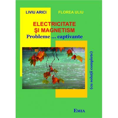 Electricitate si magnetism. Probleme... captivante cu solutii complete - Florea Uliu