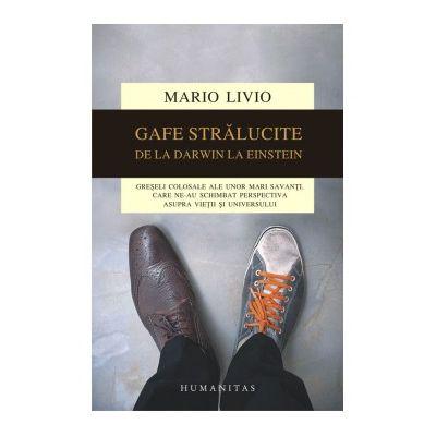 Gafe stralucite. Greseli colosale ale unor mari savanti, care ne-au schimbat perspectiva asupra vietii si universului - Mario Livio