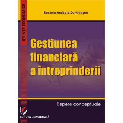 Gestiunea financiara a intreprinderii. Repere conceptuale - Roxana Arabela Dumitrascu