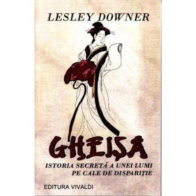 Gheisa. Istoria secreta a unei lumi pe cale de disparitie - Lesley Downer