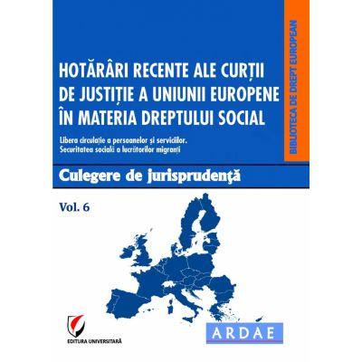 Hotarari recente ale Curtii de Justitie a Uniunii Europene in materia dreptului social. Culegere de jurisprudenta. Vol. 6 - Daniela Georgeta Enache