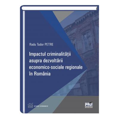 Impactul criminalitatii asupra dezvoltarii economico-sociale regionale in Romania - Radu Tudor Petre