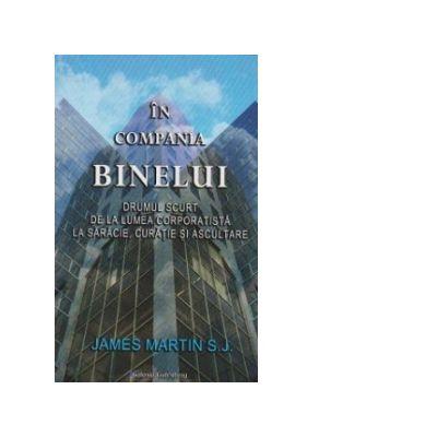 In Compania Binelui. Drumul scurt de la lumea corporatista la saracie, curatie si ascultare - James Martin S. J.