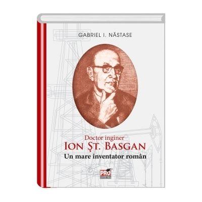 ION ST. BASGAN. Un mare inventator roman - I. Gabriel Nastase