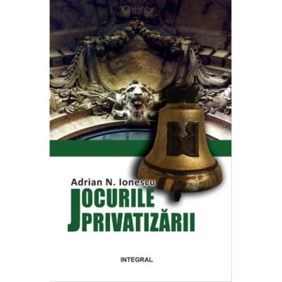 Jocurile privatizarii - Adrian N. Ionescu