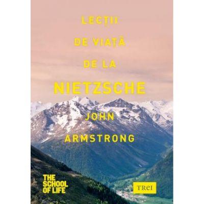 Lectii de viata de la Nietzsche - John Armstrong. Traducere de Florina Pirjol