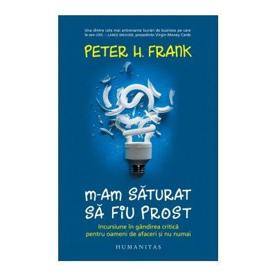 M-am saturat sa fiu prost. Incursiune in gandirea critica pentru oameni de afaceri și nu numai - Peter H. Frank