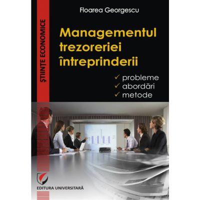 Managementul trezoreriei intreprinderii. Probleme, abordari, metode - Floarea Georgescu