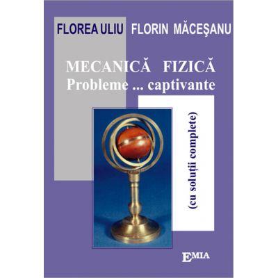 Mecanica fizica. Probleme captivante cu solutii complete - Florea Uliu
